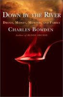 Down by the river : drugs, money, murder, and family / Charles Bowden