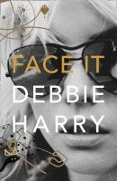 Face It / Debbie Harry ; in collaboration with Sylvie Simmons and based on a series of recent exclusive interviews ; creative direction by Rob Roth.