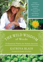 The wild wisdom of weeds : 13 essential plants for human survival : [a forager's guide to ultimate food security, including 100 nutrient-dense recipes for food, medicine, and self-care] / Katrina Blair.
