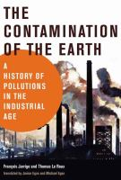 The contamination of the earth : a history of pollutions in the industrial age / François Jarrige and Thomas Le Roux ; translated by Janice Egan and Michael Egan.